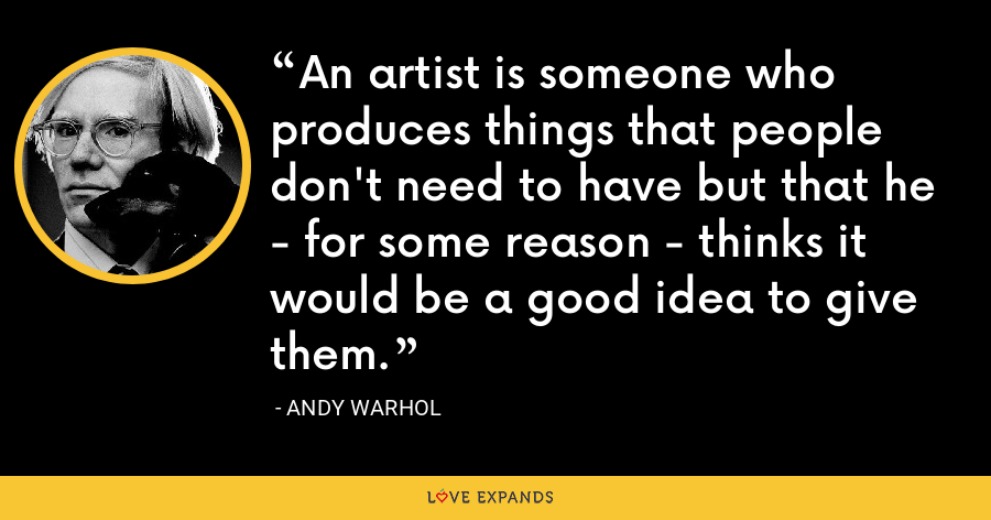 An artist is someone who produces things that people don't need to have but that he - for some reason - thinks it would be a good idea to give them. - Andy Warhol