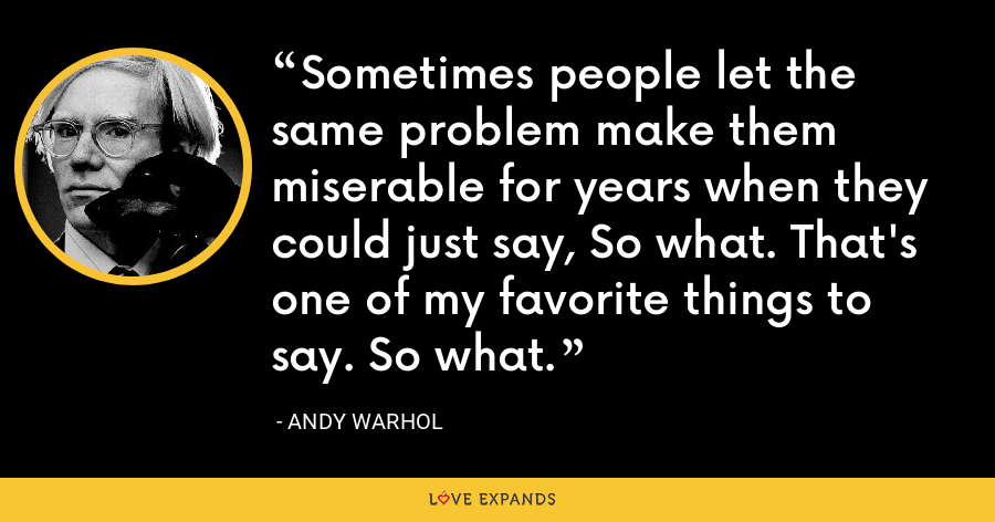Sometimes people let the same problem make them miserable for years when they could just say, So what. That's one of my favorite things to say. So what. - Andy Warhol