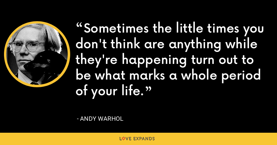 Sometimes the little times you don't think are anything while they're happening turn out to be what marks a whole period of your life. - Andy Warhol