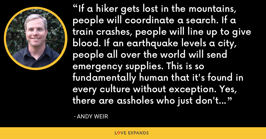 If a hiker gets lost in the mountains, people will coordinate a search. If a train crashes, people will line up to give blood. If an earthquake levels a city, people all over the world will send emergency supplies. This is so fundamentally human that it's found in every culture without exception. Yes, there are assholes who just don't care, but they're massively outnumbered by the people who do. - Andy Weir