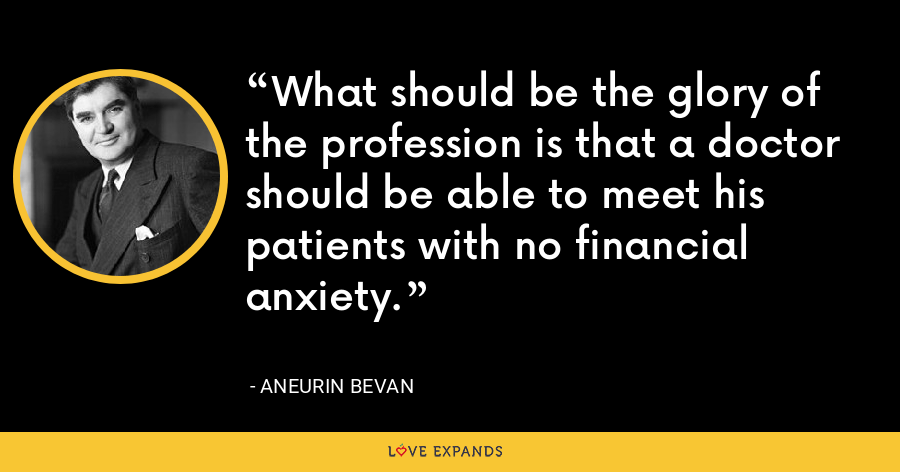What should be the glory of the profession is that a doctor should be able to meet his patients with no financial anxiety. - Aneurin Bevan