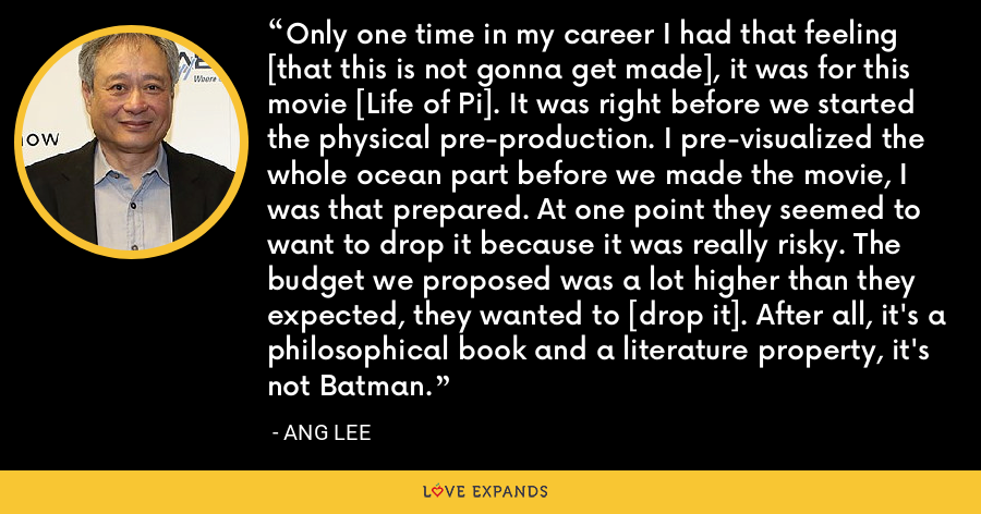 Only one time in my career I had that feeling [that this is not gonna get made], it was for this movie [Life of Pi]. It was right before we started the physical pre-production. I pre-visualized the whole ocean part before we made the movie, I was that prepared. At one point they seemed to want to drop it because it was really risky. The budget we proposed was a lot higher than they expected, they wanted to [drop it]. After all, it's a philosophical book and a literature property, it's not Batman. - Ang Lee