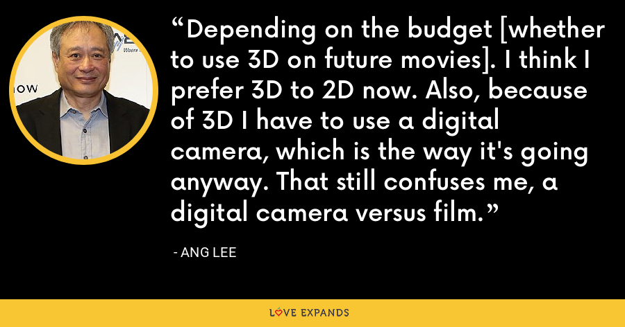 Depending on the budget [whether to use 3D on future movies]. I think I prefer 3D to 2D now. Also, because of 3D I have to use a digital camera, which is the way it's going anyway. That still confuses me, a digital camera versus film. - Ang Lee