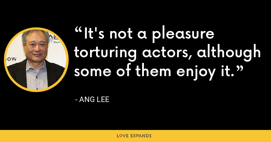 It's not a pleasure torturing actors, although some of them enjoy it. - Ang Lee