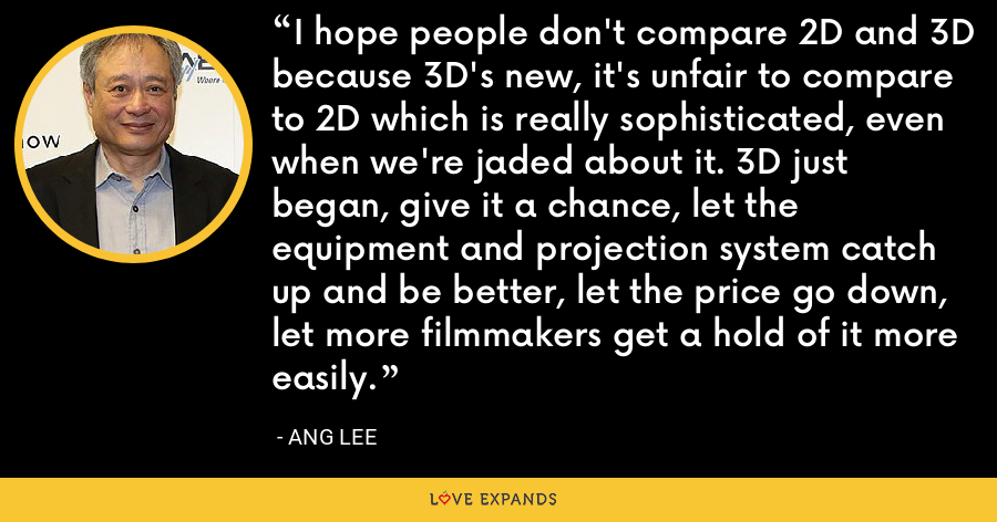 I hope people don't compare 2D and 3D because 3D's new, it's unfair to compare to 2D which is really sophisticated, even when we're jaded about it. 3D just began, give it a chance, let the equipment and projection system catch up and be better, let the price go down, let more filmmakers get a hold of it more easily. - Ang Lee