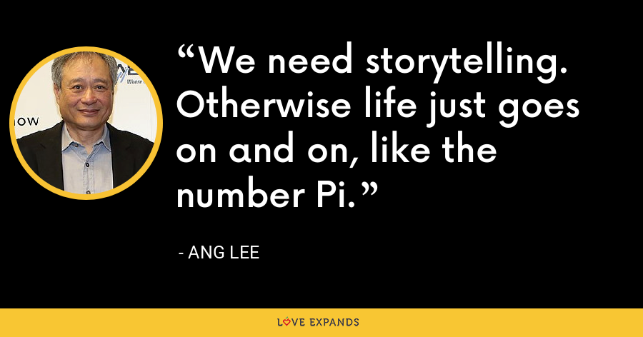 We need storytelling. Otherwise life just goes on and on, like the number Pi. - Ang Lee