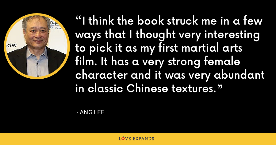 I think the book struck me in a few ways that I thought very interesting to pick it as my first martial arts film. It has a very strong female character and it was very abundant in classic Chinese textures. - Ang Lee