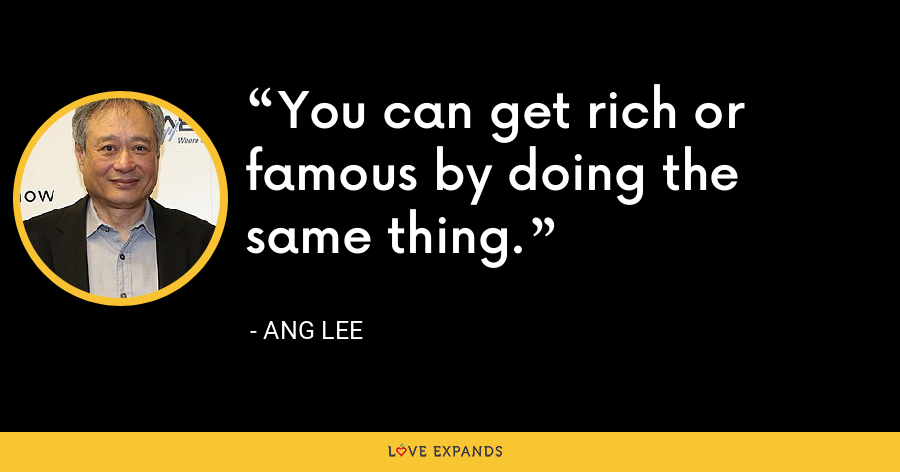 You can get rich or famous by doing the same thing. - Ang Lee