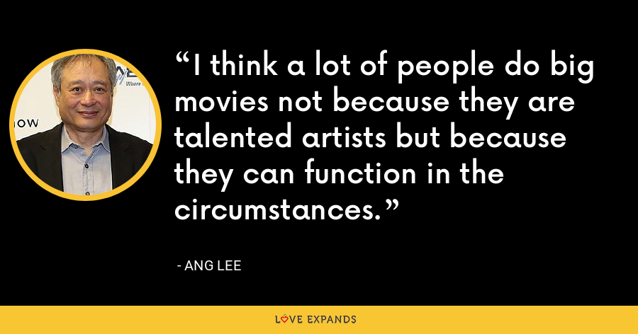 I think a lot of people do big movies not because they are talented artists but because they can function in the circumstances. - Ang Lee
