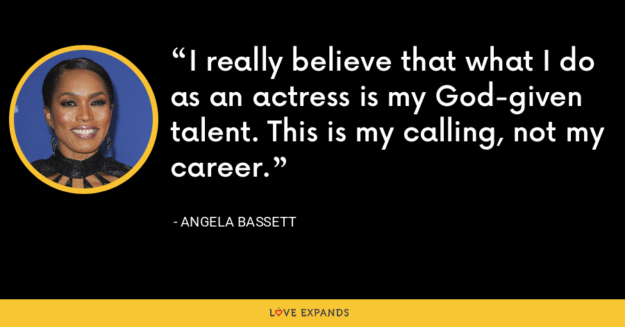 I really believe that what I do as an actress is my God-given talent. This is my calling, not my career. - Angela Bassett