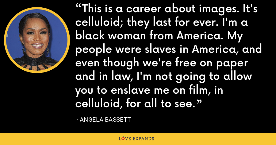 This is a career about images. It's celluloid; they last for ever. I'm a black woman from America. My people were slaves in America, and even though we're free on paper and in law, I'm not going to allow you to enslave me on film, in celluloid, for all to see. - Angela Bassett
