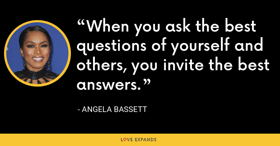 When you ask the best questions of yourself and others, you invite the best answers. - Angela Bassett