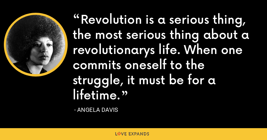 Revolution is a serious thing, the most serious thing about a revolutionarys life. When one commits oneself to the struggle, it must be for a lifetime. - Angela Davis