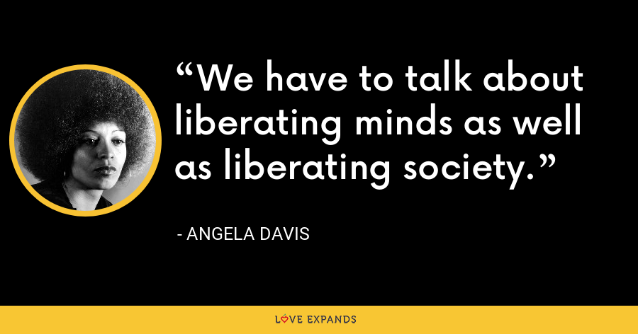 We have to talk about liberating minds as well as liberating society. - Angela Davis