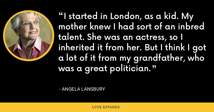 I started in London, as a kid. My mother knew I had sort of an inbred talent. She was an actress, so I inherited it from her. But I think I got a lot of it from my grandfather, who was a great politician. - Angela Lansbury