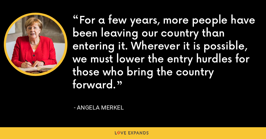 For a few years, more people have been leaving our country than entering it. Wherever it is possible, we must lower the entry hurdles for those who bring the country forward. - Angela Merkel