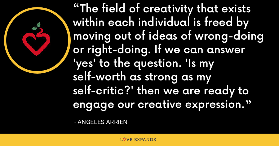 The field of creativity that exists within each individual is freed by moving out of ideas of wrong-doing or right-doing. If we can answer 'yes' to the question. 'Is my self-worth as strong as my self-critic?' then we are ready to engage our creative expression. - Angeles Arrien