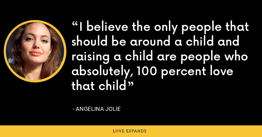 I believe the only people that should be around a child and raising a child are people who absolutely, 100 percent love that child - Angelina Jolie