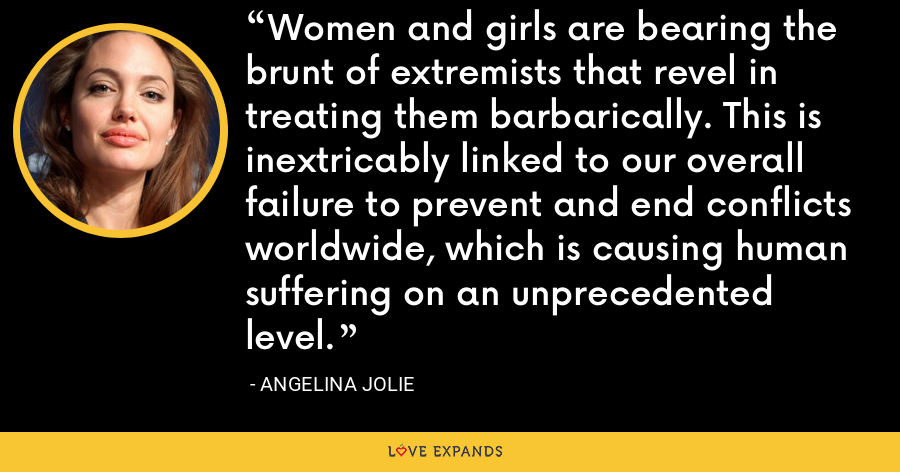 Women and girls are bearing the brunt of extremists that revel in treating them barbarically. This is inextricably linked to our overall failure to prevent and end conflicts worldwide, which is causing human suffering on an unprecedented level. - Angelina Jolie