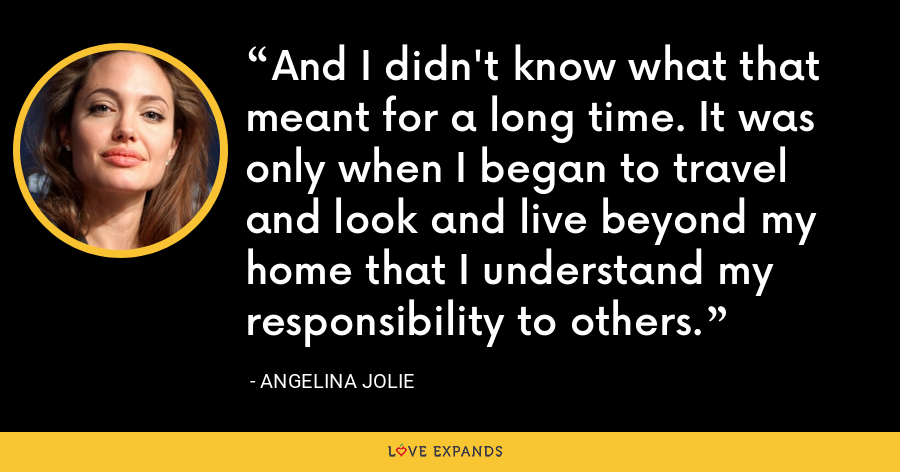 And I didn't know what that meant for a long time. It was only when I began to travel and look and live beyond my home that I understand my responsibility to others. - Angelina Jolie
