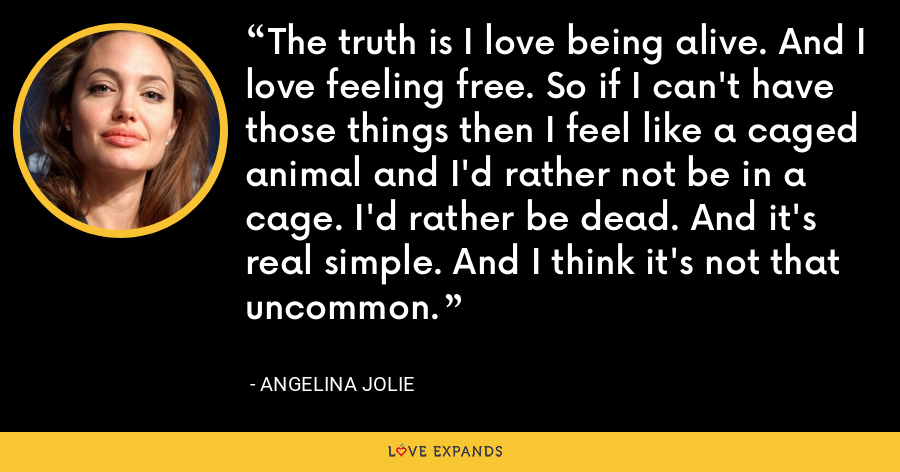 The truth is I love being alive. And I love feeling free. So if I can't have those things then I feel like a caged animal and I'd rather not be in a cage. I'd rather be dead. And it's real simple. And I think it's not that uncommon. - Angelina Jolie