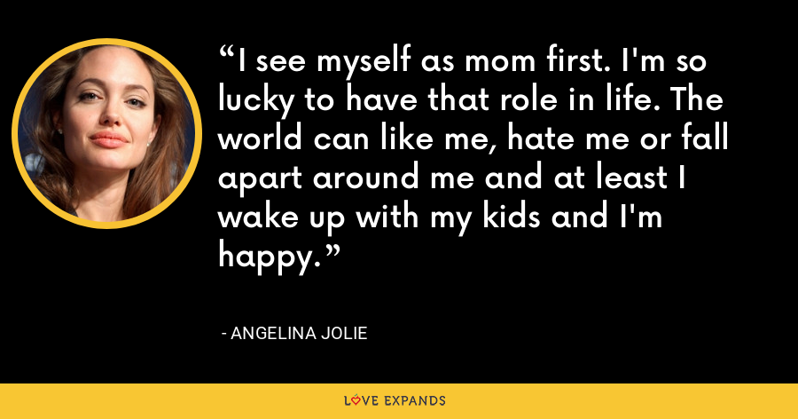 I see myself as mom first. I'm so lucky to have that role in life. The world can like me, hate me or fall apart around me and at least I wake up with my kids and I'm happy. - Angelina Jolie