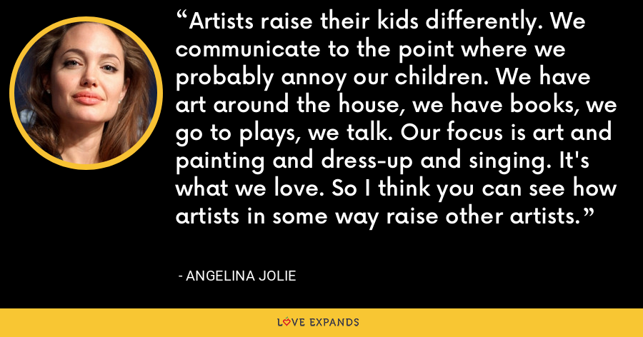 Artists raise their kids differently. We communicate to the point where we probably annoy our children. We have art around the house, we have books, we go to plays, we talk. Our focus is art and painting and dress-up and singing. It's what we love. So I think you can see how artists in some way raise other artists. - Angelina Jolie