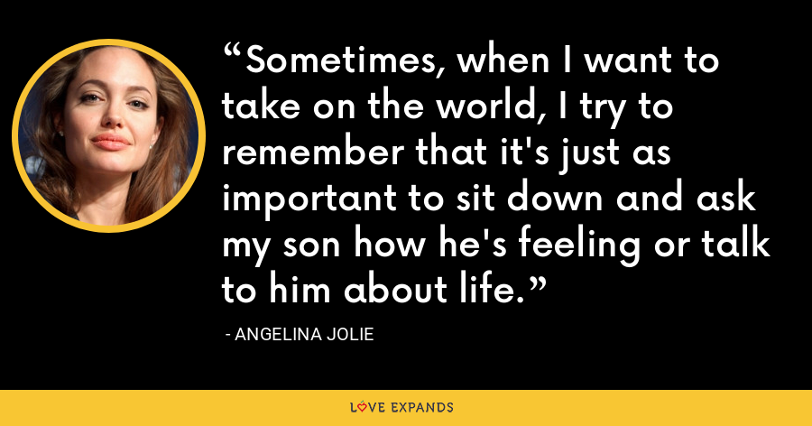 Sometimes, when I want to take on the world, I try to remember that it's just as important to sit down and ask my son how he's feeling or talk to him about life. - Angelina Jolie