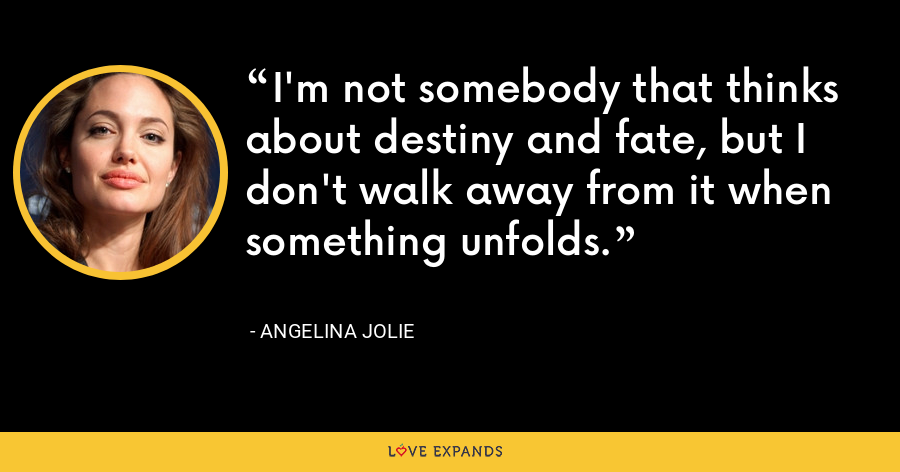 I'm not somebody that thinks about destiny and fate, but I don't walk away from it when something unfolds. - Angelina Jolie
