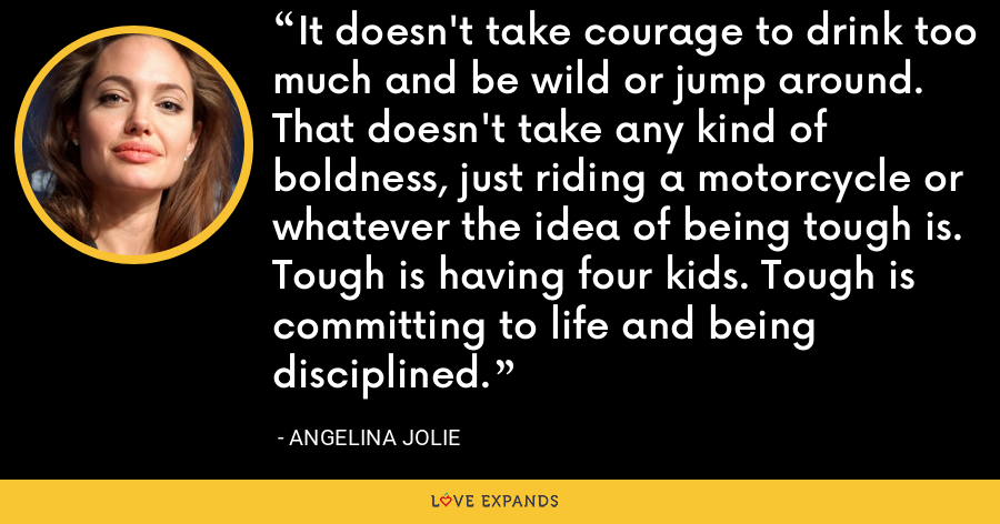 It doesn't take courage to drink too much and be wild or jump around. That doesn't take any kind of boldness, just riding a motorcycle or whatever the idea of being tough is. Tough is having four kids. Tough is committing to life and being disciplined. - Angelina Jolie