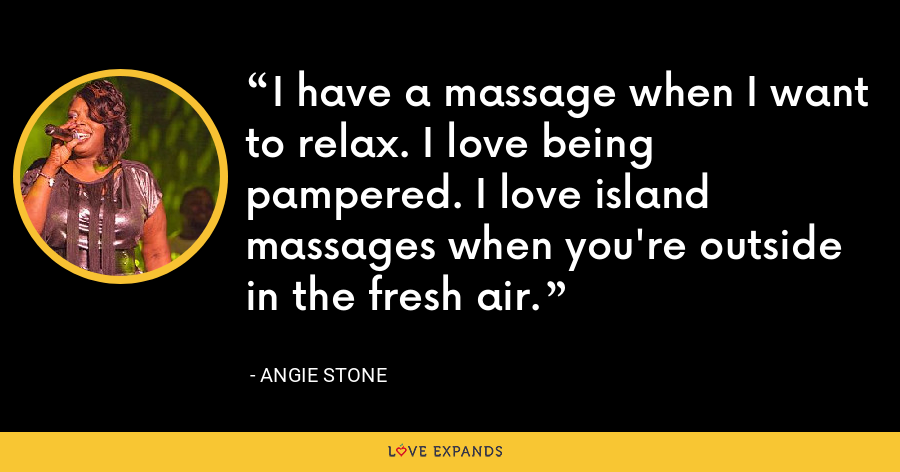 I have a massage when I want to relax. I love being pampered. I love island massages when you're outside in the fresh air. - Angie Stone