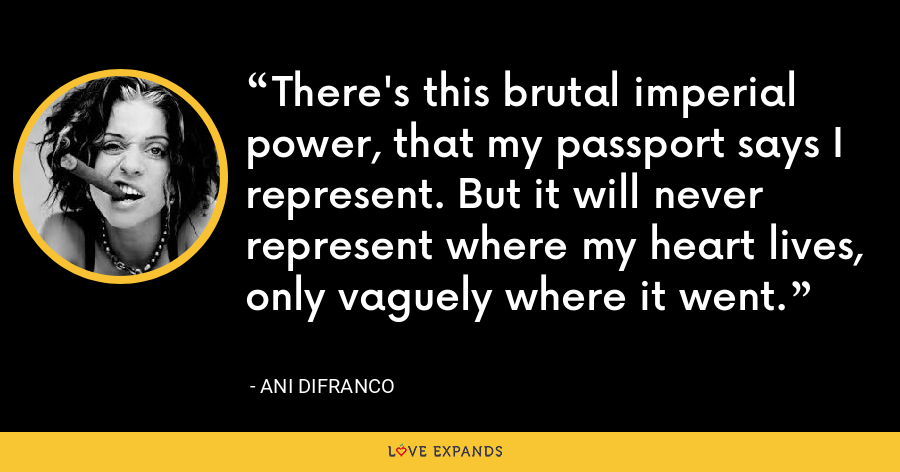 There's this brutal imperial power, that my passport says I represent. But it will never represent where my heart lives, only vaguely where it went. - Ani DiFranco