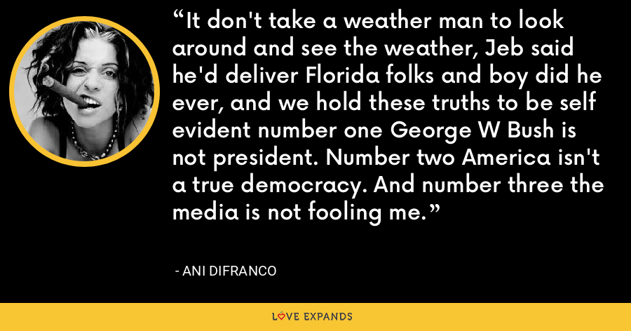 It don't take a weather man to look around and see the weather, Jeb said he'd deliver Florida folks and boy did he ever, and we hold these truths to be self evident number one George W Bush is not president. Number two America isn't a true democracy. And number three the media is not fooling me. - Ani DiFranco