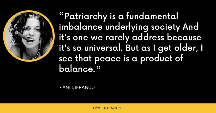 Patriarchy is a fundamental imbalance underlying society And it's one we rarely address because it's so universal. But as I get older, I see that peace is a product of balance. - Ani DiFranco