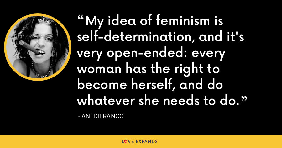 My idea of feminism is self-determination, and it's very open-ended: every woman has the right to become herself, and do whatever she needs to do. - Ani DiFranco