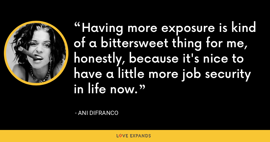 Having more exposure is kind of a bittersweet thing for me, honestly, because it's nice to have a little more job security in life now. - Ani DiFranco