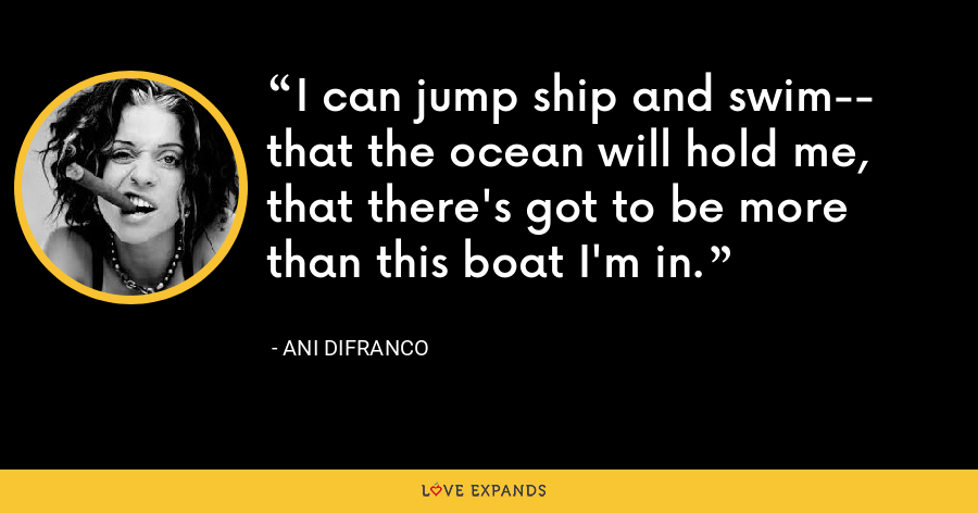 I can jump ship and swim-- that the ocean will hold me, that there's got to be more than this boat I'm in. - Ani DiFranco