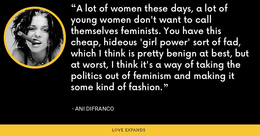 A lot of women these days, a lot of young women don't want to call themselves feminists. You have this cheap, hideous 'girl power' sort of fad, which I think is pretty benign at best, but at worst, I think it's a way of taking the politics out of feminism and making it some kind of fashion. - Ani DiFranco