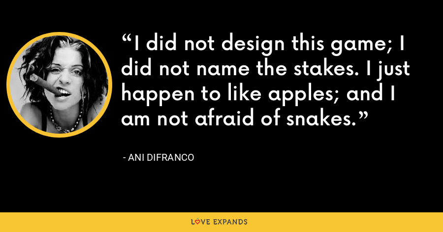 I did not design this game; I did not name the stakes. I just happen to like apples; and I am not afraid of snakes. - Ani DiFranco