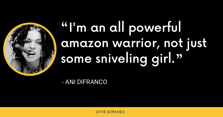 I'm an all powerful amazon warrior, not just some sniveling girl. - Ani DiFranco
