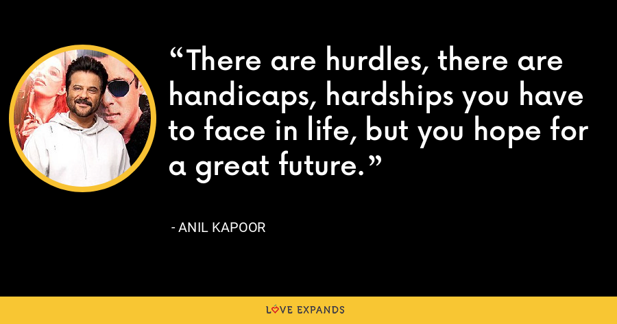 There are hurdles, there are handicaps, hardships you have to face in life, but you hope for a great future. - Anil Kapoor
