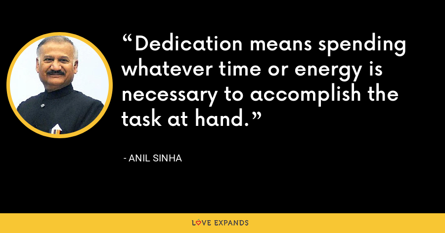 Dedication means spending whatever time or energy is necessary to accomplish the task at hand. - Anil Sinha