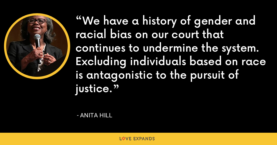 We have a history of gender and racial bias on our court that continues to undermine the system. Excluding individuals based on race is antagonistic to the pursuit of justice. - Anita Hill