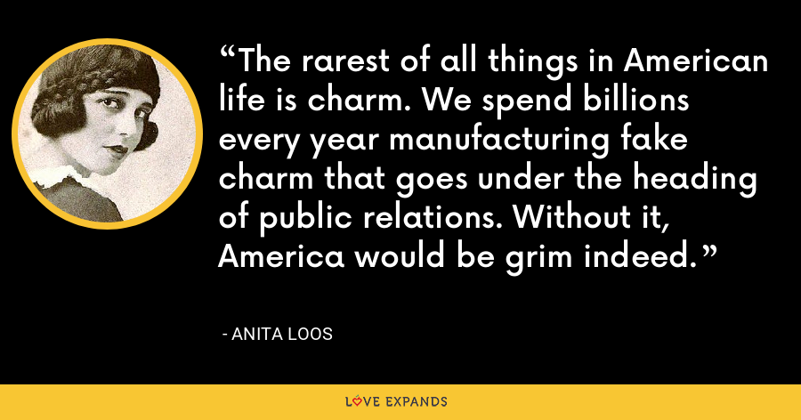 The rarest of all things in American life is charm. We spend billions every year manufacturing fake charm that goes under the heading of public relations. Without it, America would be grim indeed. - Anita Loos