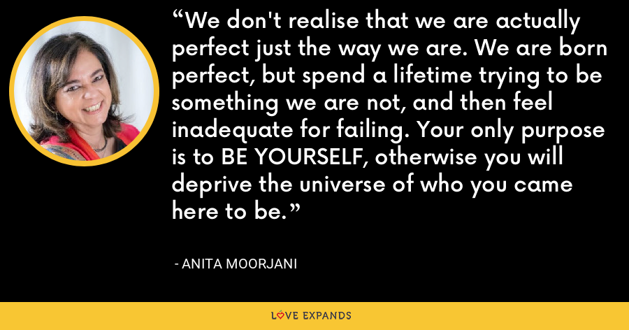 We don't realise that we are actually perfect just the way we are. We are born perfect, but spend a lifetime trying to be something we are not, and then feel inadequate for failing. Your only purpose is to BE YOURSELF, otherwise you will deprive the universe of who you came here to be. - Anita Moorjani