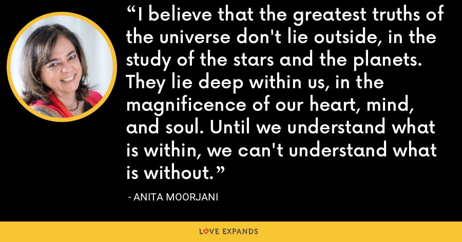 I believe that the greatest truths of the universe don't lie outside, in the study of the stars and the planets. They lie deep within us, in the magnificence of our heart, mind, and soul. Until we understand what is within, we can't understand what is without. - Anita Moorjani