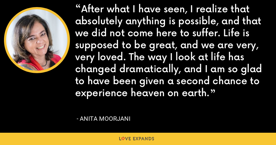 After what I have seen, I realize that absolutely anything is possible, and that we did not come here to suffer. Life is supposed to be great, and we are very, very loved. The way I look at life has changed dramatically, and I am so glad to have been given a second chance to experience heaven on earth. - Anita Moorjani