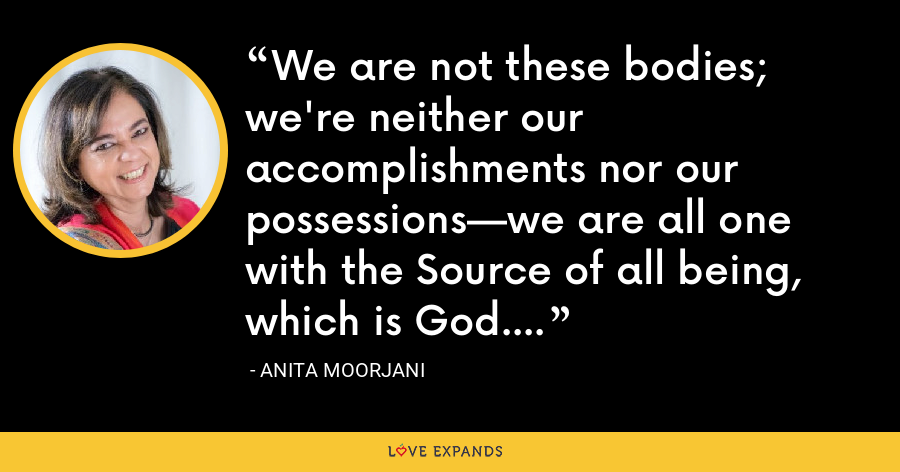 We are not these bodies; we're neither our accomplishments nor our possessions—we are all one with the Source of all being, which is God. - Anita Moorjani