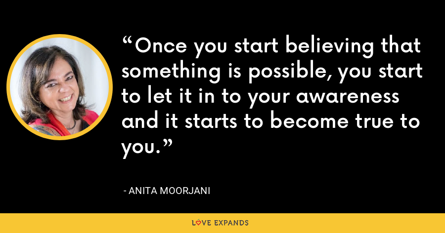 Once you start believing that something is possible, you start to let it in to your awareness and it starts to become true to you. - Anita Moorjani