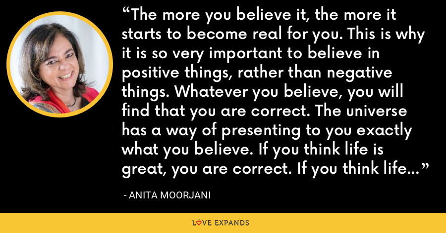 The more you believe it, the more it starts to become real for you. This is why it is so very important to believe in positive things, rather than negative things. Whatever you believe, you will find that you are correct. The universe has a way of presenting to you exactly what you believe. If you think life is great, you are correct. If you think life is tough, you will be proved correct too. - Anita Moorjani